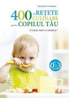 400 de retete culinare pentru copilul tau. De la 0 la 3 ani