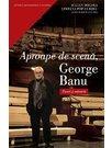 APROAPE DE SCENA, GEORGE BANU