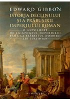Istoria declinului si a prabusirii Imperiului Roman. O antologie: de la apogeul Imperiului pana la sfarsitul domniei lui Iustinian