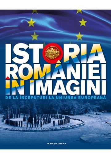Istoria Romaniei in imagini. De la inceputuri la Uniunea Europeana