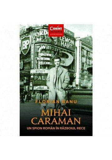 Mihai Caraman. Un spion roman in Razboiul Rece