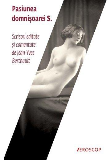 Pasiunea Domnisoarei S. Scrisori editate si comentate de Jean-Yves Berthault