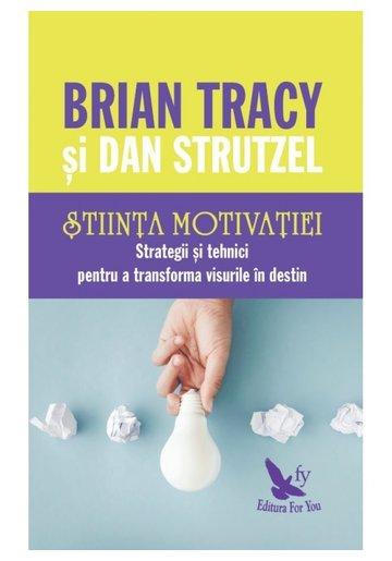Stiinta motivatiei. Strategii si tehnici pentru a transforma visurile in destin